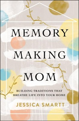 Memory-Making Mom  -     By: Jessica Smartt
