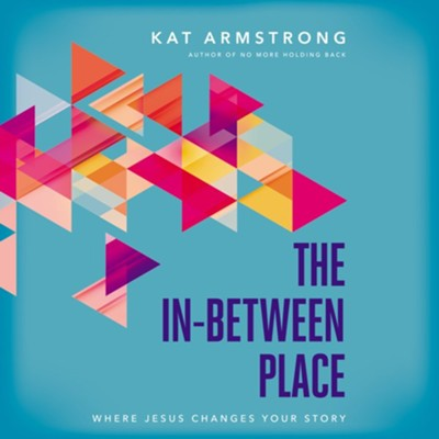 The In-Between Place: Where Jesus Changes Your Story  -     By: Kat Armstrong
