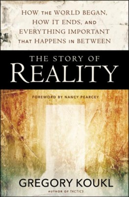 The Story of Reality: How the World Began, How It Ends, and Everything Important That Happens in Between  -     By: Gregory Koukl