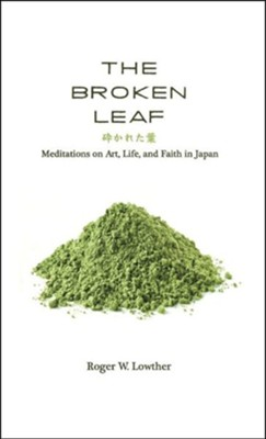 The Broken Leaf: Meditations on Art, Life, and Faith in Japan  -     By: Roger W. Lowther