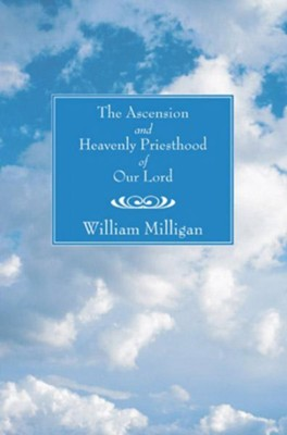 Ascension and Heavenly Priesthood of Our Lord  -     By: William Milligan