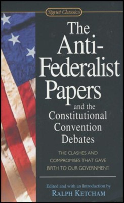The Anti-Federalist Papers and the Constitutional Convention Debates  -     By: Ralph Ketcham