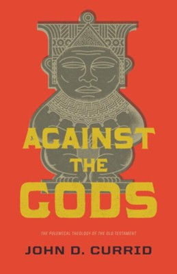 Against the Gods: The Polemical Theology of the Old Testament  -     By: John D. Currid
