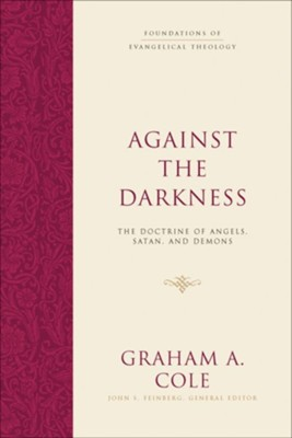 Against the Darkness: The Doctrine of Angels, Satan, and Demons  -     Edited By: John S. Feinberg     By: Graham A. Cole