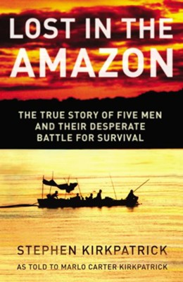 Lost in the Amazon: The True Story of Five Men and their Desperate Battle for Survival - eBook  -     By: Stephen Kirkpatrick