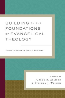 Building on the Foundations of Evangelical Theology: Essays in Honor of John S. Feinberg  -     Edited By: Gregg R. Allison, Stephen J. Wellum