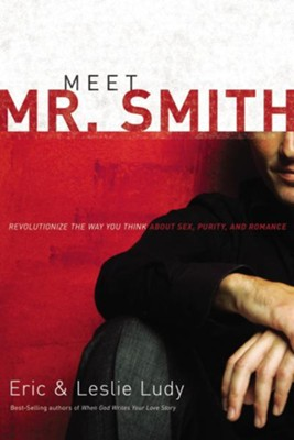 Meet Mr. Smith: Revolutionize the Way You Think About Sex, Purity, and Romance - eBook  -     By: Eric Ludy, Leslie Ludy