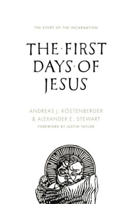 The First Days of Jesus: The Story of the Incarnation  -     By: Andreas J. Kostenberger, Alexander Stewart