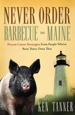 Never Order Barbecue in Maine: Proven Career Strategies from People Who've Been There, Done That - eBook  -     By: Ken Tanner