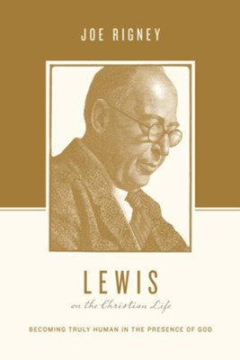 Lewis on the Christian Life: Becoming Truly Human in the Presence of God  -     By: Joe Rigney, Stephen J. Nichols, Justin Taylor