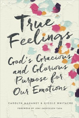 True Feelings: God's Gracious and Glorious Purpose for Our Emotions  -     By: Carolyn Mahaney, Nicole Mahaney Whitacre