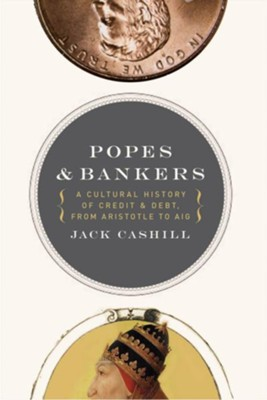 Popes and Bankers: A Cultural History of Credit and Debt, from Aristotle to AIG - eBook  -     By: Jack Cashill