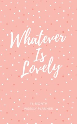 2019 Whatever Is Lovely - 16-Month Weekly Planner  -