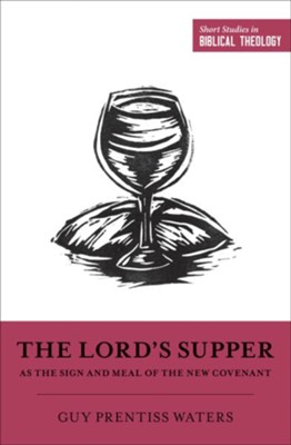 The Lord's Supper As the Sign and Meal of the New Covenant  -     Edited By: Dane C. Ortlund, Miles V. Van Pelt     By: Guy Prentiss Waters