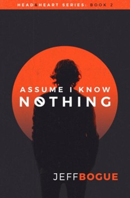 Assume I Know Nothing: Head & Heart Series: Book 2  -     By: Jeff Bogue