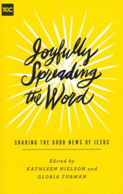 Joyfully Spreading the Word: Sharing the Good News of Jesus  -     Edited By: Kathleen Nielson, Gloria Furman     By: Shar Bell, Rosaria Butterfield, Camille Hallstrom, Megan Hill & Others