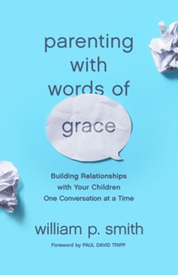 Parenting with Words of Grace: Building Relationships with Your Children One Conversation at a Time  -     By: William P. Smith