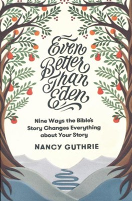 Even Better than Eden: Nine Ways the Bible's Story Changes Everything about Your Story  -     By: Nancy Guthrie