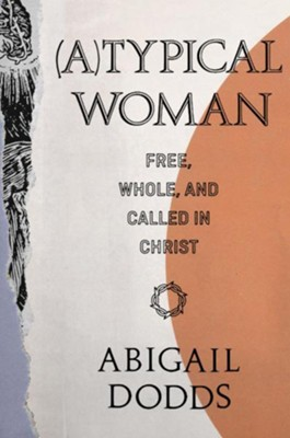 (A)Typical Woman: Free, Whole, and Called in Christ  -     By: Abigail Dodds