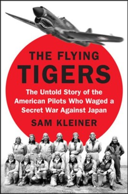 The Flying Tigers: The Untold Story of the American Pilots Who Waged a Secret War Against Japan Before Pearl Harbor  -     By: Samuel Kleiner