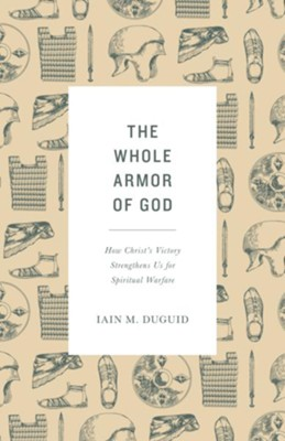 The Whole Armor of God: How Christ's Victory Strengthens Us for Spiritual Warfare  -     By: Iain M. Duguid