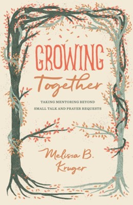 Growing Together: Taking Mentoring Beyond Small Talk and Prayer Requests  -     By: Melissa Kruger