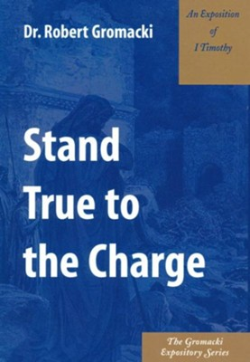 Stand True to the Charge: An Exposition of 1 Timothy  -     By: Robert Gromacki