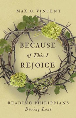 Because of This I Rejoice: Reading Philippians During Lent  -     By: Max O. Vincent