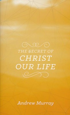 The Secret of Christ Our Life  -     By: Andrew Murray