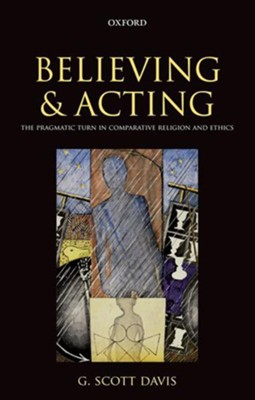 Believing and Acting: The Pragmatic Turn in Comparative Religion and Ethics  -     By: G. Scott Davis