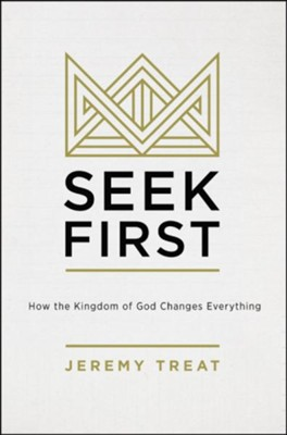 Seek First: How the Kingdom of God Changes Everything  -     By: Jeremy R. Treat