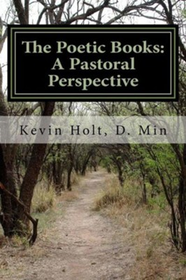 The Poetic Books: A Pastoral Perspective: A Pastoral Perspective  -     By: Kevin J. Holt
