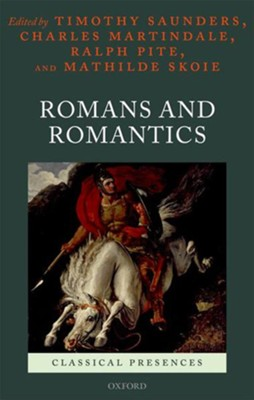 Romans and Romantics  -     Edited By: Timothy Saunders, Charles Martindale     By: Mathilde Skoie