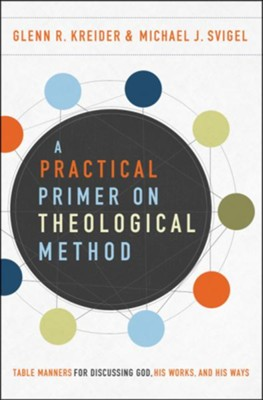 A Practical Primer on Theological Method: Table Manners for Discussing God, His Works, and His Ways  -     By: Glenn R. Kreider, Michael J. Svigel