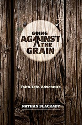 Going Against the Grain: Faith. Life. Adventure  -     By: Nathan Blackaby