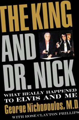 The King and Dr. Nick: What Really Happened to Elvis and Me - eBook  -     By: George Nichopoulos, Rose Phillips