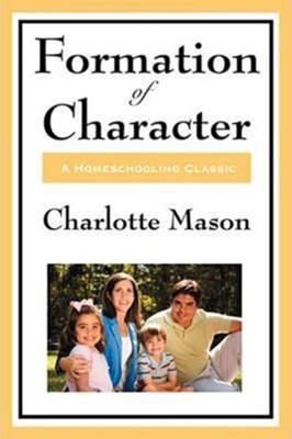 Formation of Character: Volume V of Charlotte Mason's Homeschooling Series  -     By: Charlotte Mason