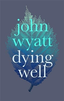 Dying Well  -     By: John Wyatt