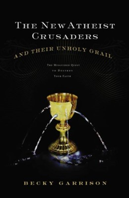 The New Atheist Crusaders and Their Unholy Grail: The Misguided Quest to Destroy Your Faith - eBook  -     By: Becky Garrison