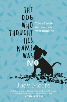 The Dog Who Thought His Name Was No: Tales Of Truth to Transform Your Thinking  -     By: Judy Moore