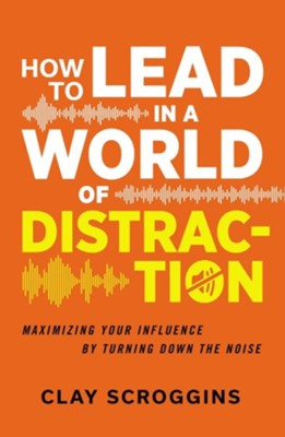 How to Lead in a World of Distraction: Maximizing Your Influence by Turning Down the Noise  -     By: Clay Scroggins