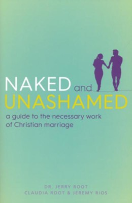 Naked and Unashamed: A Guide to the Necessary Work of Christian Marriage  -     By: Jerry Root, Claudia Root, Jeremy Rios