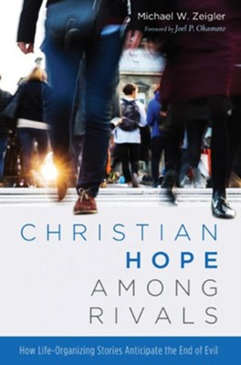 Christian Hope among Rivals: How Life-Organizing Stories Anticipate the End of Evil  -     By: Michael W. Zeigler