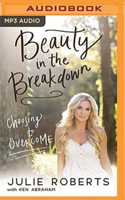 Beauty in the Breakdown: Choosing to Overcome - unabrodged audiobook on MP3-CD  -     By: Julie Roberts, Ken Abraham