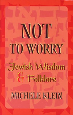 Not to Worry: Jewish Wisdom and Folklore  -     By: Michele Klein