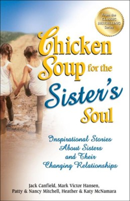 Chicken Soup for the Sister's Soul: Inspirational Stories About Sisters and Their Changing Relationships  -     By: Jack Canfield, Mark Victor Hansen