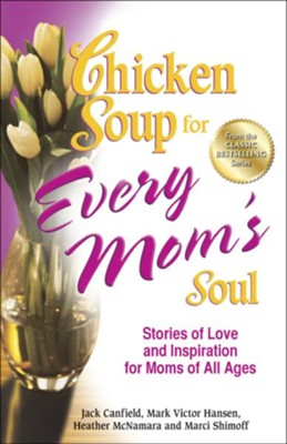 Chicken Soup for Every Mom's Soul: 101 New Stories of Love and Inspiration for Moms of all Ages  -     By: Jack Canfield, Mark Victor Hansen
