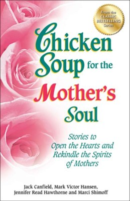 Chicken Soup for the Mother's Soul: Stories to Open the Hearts and Rekindle the Spirits of Mothers  -     By: Jack Canfield, Mark Victor Hansen