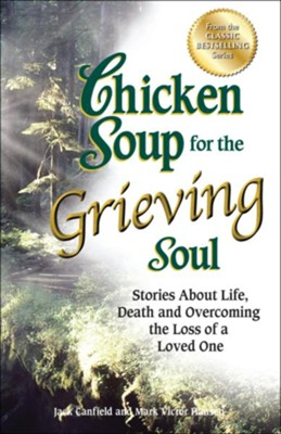 Chicken Soup for the Grieving Soul: Stories About Life, Death and Overcoming the Loss of a Loved One  -     By: Jack Canfield, Mark Victor Hansen