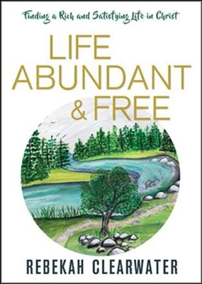Life Abundant & Free: Finding a Rich and Satisfying Life in Christ  -     By: Rebekah Clearwater